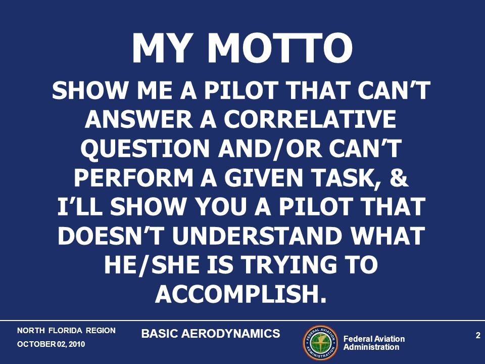 Federal Aviation Administration 2 NORTH FLORIDA REGION OCTOBER 02, 2010 BASIC AERODYNAMICS SHOW ME A PILOT THAT CAN'T ANSWER A CORRELATIVE QUESTION AN