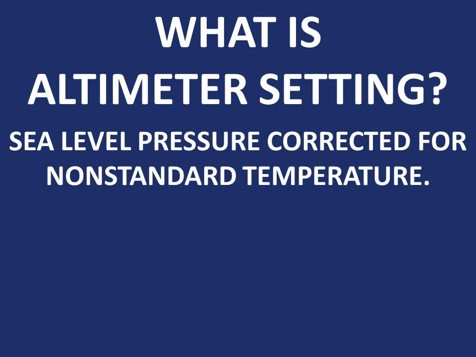 WHAT IS ALTIMETER SETTING? SEA LEVEL PRESSURE CORRECTED FOR NONSTANDARD TEMPERATURE.