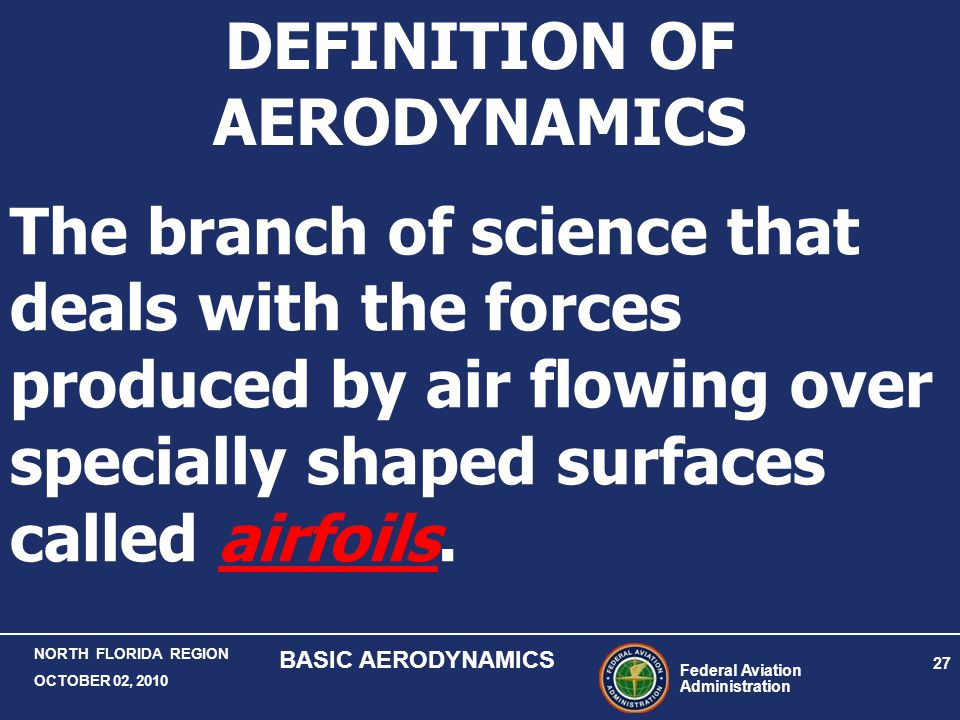 Federal Aviation Administration 27 NORTH FLORIDA REGION OCTOBER 02, 2010 BASIC AERODYNAMICS The branch of science that deals with the forces produced