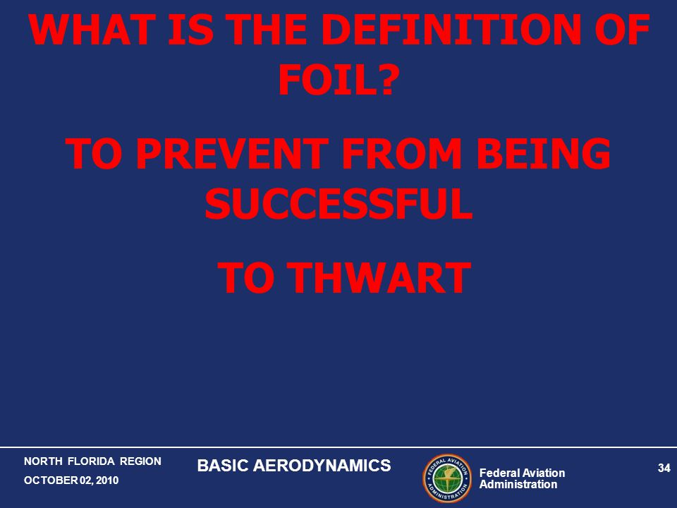 Federal Aviation Administration 34 NORTH FLORIDA REGION OCTOBER 02, 2010 BASIC AERODYNAMICS WHAT IS THE DEFINITION OF FOIL? TO PREVENT FROM BEING SUCC