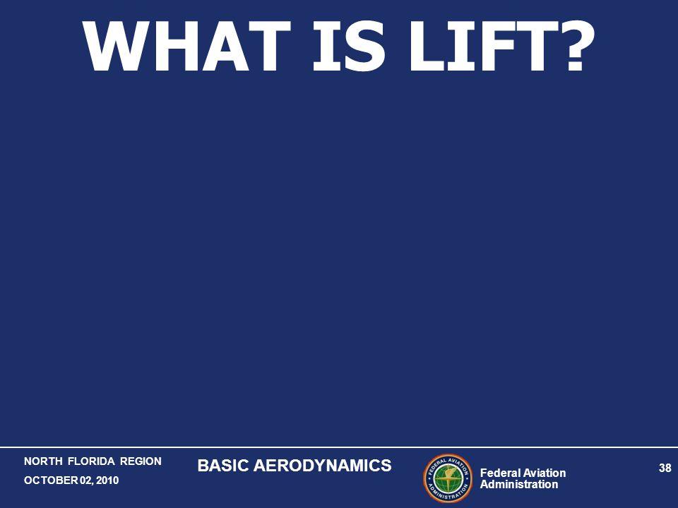 Federal Aviation Administration 38 NORTH FLORIDA REGION OCTOBER 02, 2010 BASIC AERODYNAMICS WHAT IS LIFT?