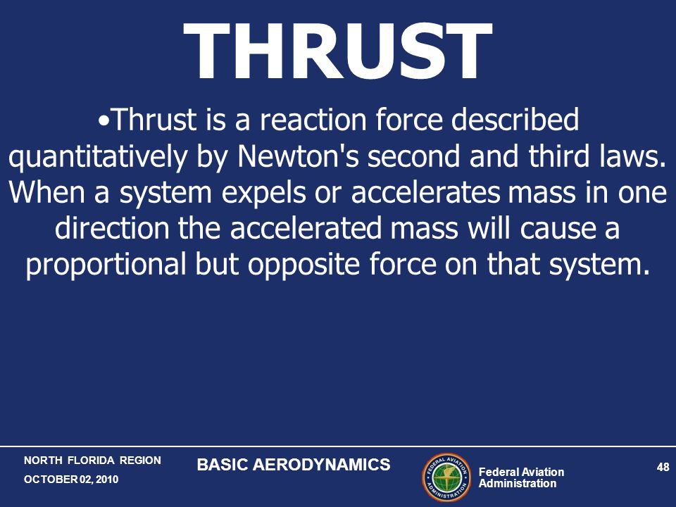 Federal Aviation Administration 48 NORTH FLORIDA REGION OCTOBER 02, 2010 BASIC AERODYNAMICS THRUST Thrust is a reaction force described quantitatively