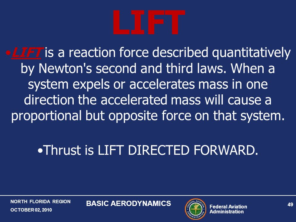 Federal Aviation Administration 49 NORTH FLORIDA REGION OCTOBER 02, 2010 BASIC AERODYNAMICS LIFT LIFT is a reaction force described quantitatively by