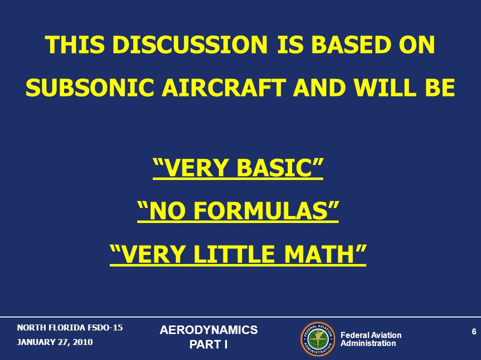 Federal Aviation Administration 6 NORTH FLORIDA FSDO-15 JANUARY 27, 2010 AERODYNAMICS PART I THIS DISCUSSION IS BASED ON SUBSONIC AIRCRAFT AND WILL BE