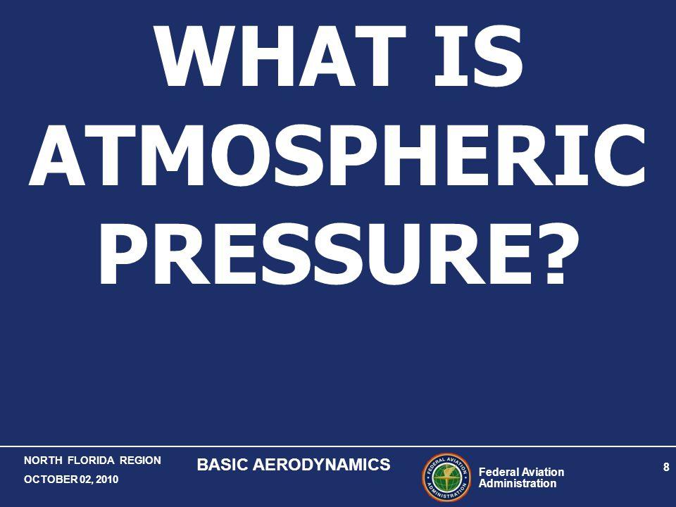 Federal Aviation Administration 8 NORTH FLORIDA REGION OCTOBER 02, 2010 BASIC AERODYNAMICS WHAT IS ATMOSPHERIC PRESSURE?