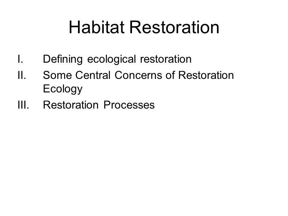 Habitat Restoration I.Defining ecological restoration II.Some Central Concerns of Restoration Ecology III.Restoration Processes