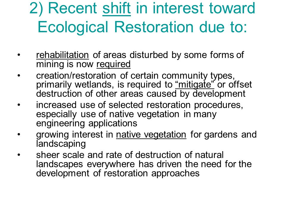 2) Recent shift in interest toward Ecological Restoration due to: rehabilitation of areas disturbed by some forms of mining is now required creation/restoration of certain community types, primarily wetlands, is required to mitigate or offset destruction of other areas caused by development increased use of selected restoration procedures, especially use of native vegetation in many engineering applications growing interest in native vegetation for gardens and landscaping sheer scale and rate of destruction of natural landscapes everywhere has driven the need for the development of restoration approaches