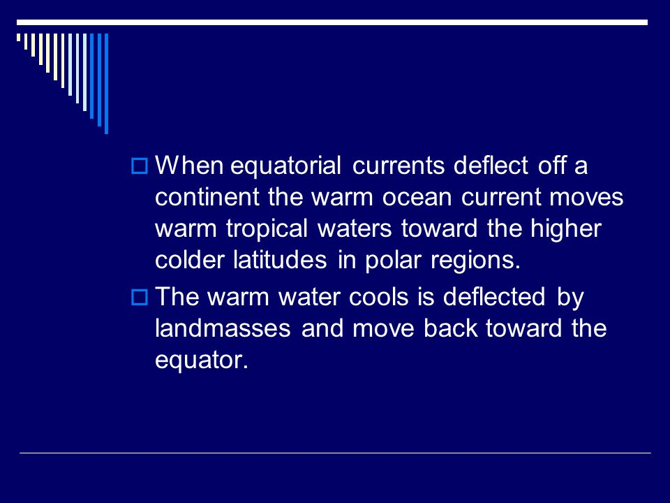  When equatorial currents deflect off a continent the warm ocean current moves warm tropical waters toward the higher colder latitudes in polar regio