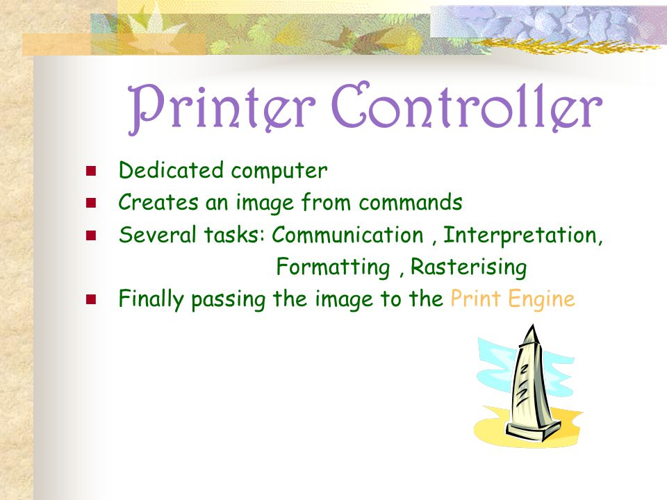 Printer Controller Dedicated computer Creates an image from commands Several tasks: Communication, Interpretation, Formatting, Rasterising Finally passing the image to the Print Engine