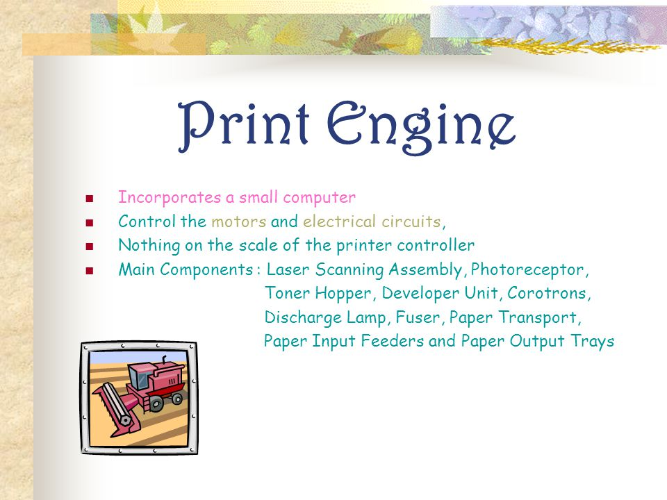 Print Engine Incorporates a small computer Control the motors and electrical circuits, Nothing on the scale of the printer controller Main Components : Laser Scanning Assembly, Photoreceptor, Toner Hopper, Developer Unit, Corotrons, Discharge Lamp, Fuser, Paper Transport, Paper Input Feeders and Paper Output Trays
