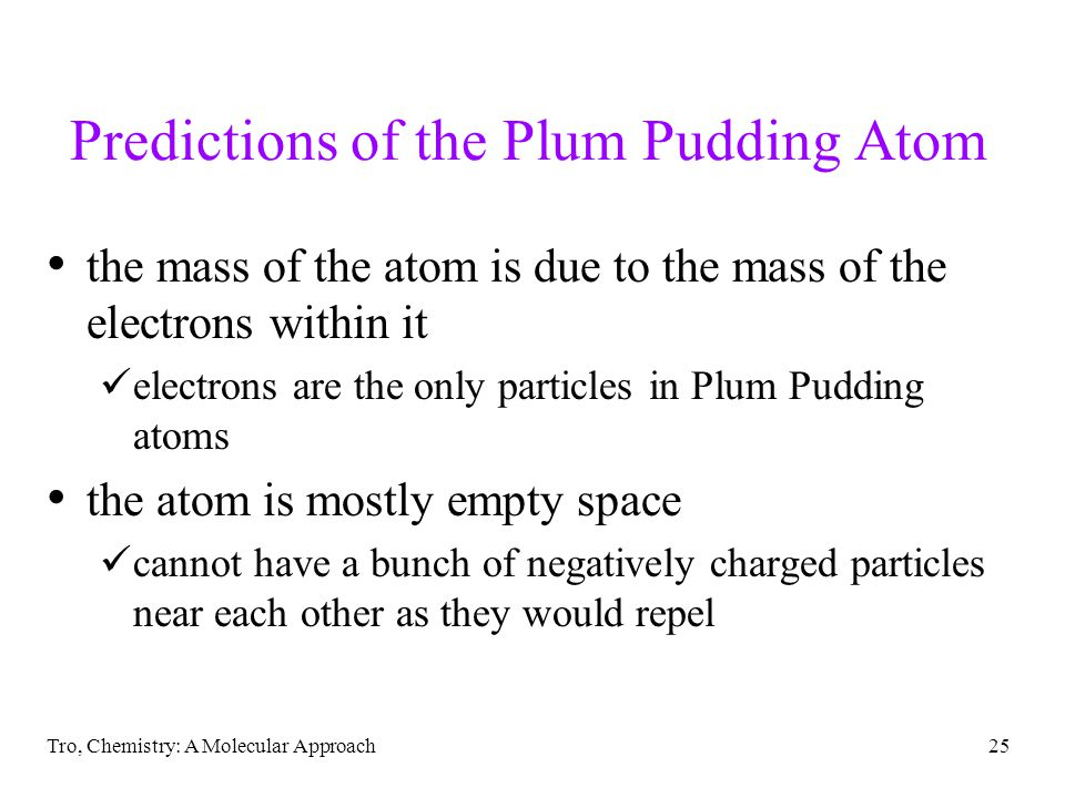 Tro, Chemistry: A Molecular Approach24 Thomson's Plum Pudding Atom the structure of the atom contains many negatively charged electrons these electron