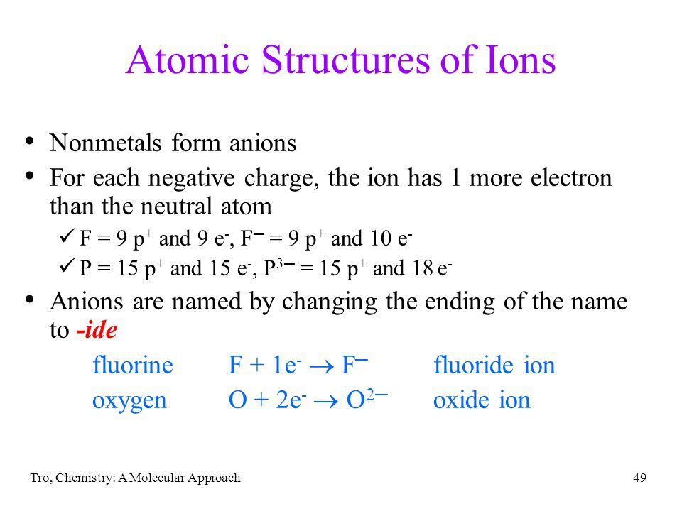 Tro, Chemistry: A Molecular Approach48 Charged Atoms when atoms gain or lose electrons, they acquire a charge charged particles are called ions when a