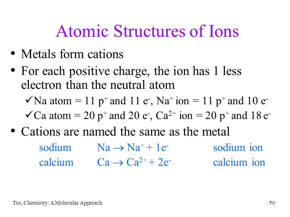 Tro, Chemistry: A Molecular Approach49 Atomic Structures of Ions Nonmetals form anions For each negative charge, the ion has 1 more electron than the