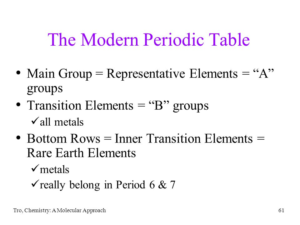 Tro, Chemistry: A Molecular Approach60 The Modern Periodic Table Elements with similar chemical and physical properties are in the same column columns