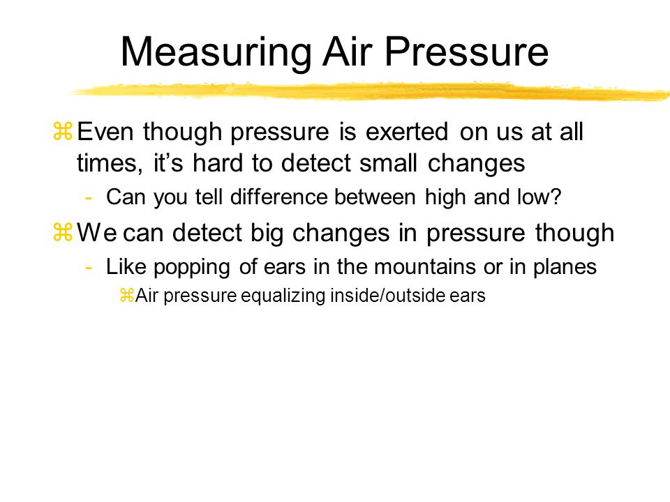 Measuring Air Pressure zEven though pressure is exerted on us at all times, it's hard to detect small changes -Can you tell difference between high an
