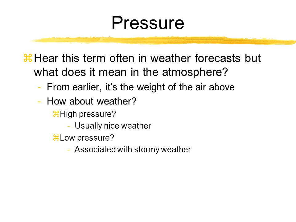 Pressure zHear this term often in weather forecasts but what does it mean in the atmosphere? -From earlier, it's the weight of the air above -How abou