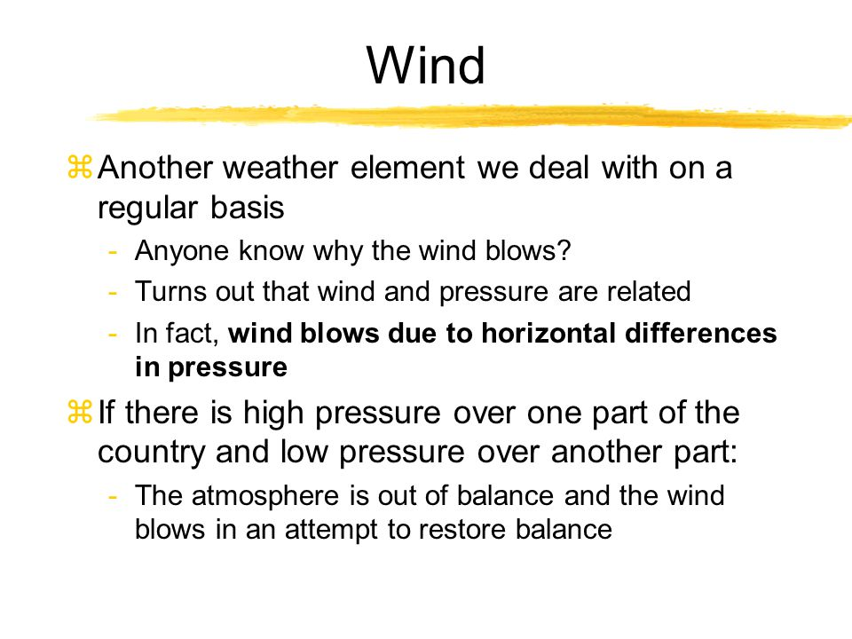 Air Pressure and Wind zA couple of chapters ago we talked about temperature zBefore that, pressure and density zIn the atmosphere, these variables are all related such that a change in one will cause changes in the others -Ex.
