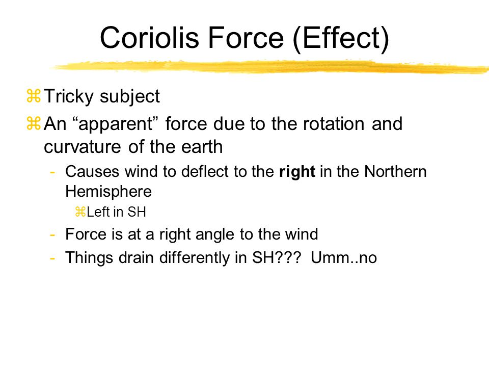 "Coriolis Force (Effect) zTricky subject zAn ""apparent"" force due to the rotation and curvature of the earth -Causes wind to deflect to the right in th"
