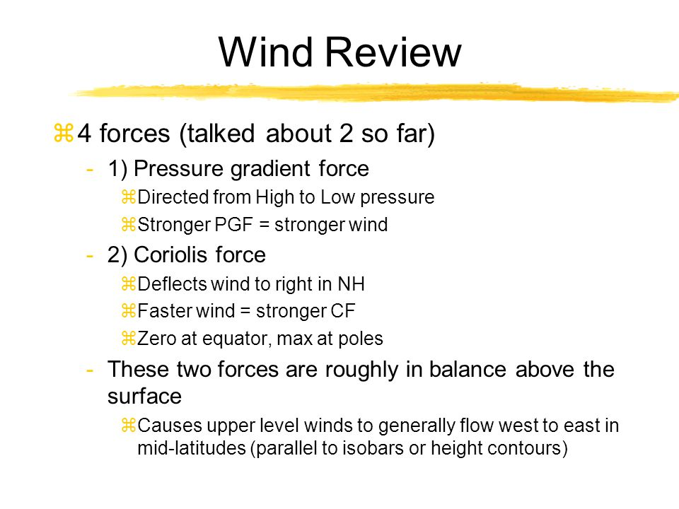 Wind Review z4 forces (talked about 2 so far) -1) Pressure gradient force zDirected from High to Low pressure zStronger PGF = stronger wind -2) Coriol