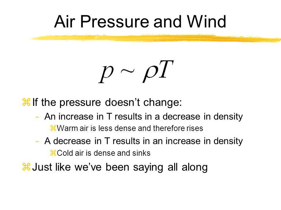 Air Pressure and Wind zIf the pressure doesn't change: -An increase in T results in a decrease in density zWarm air is less dense and therefore rises
