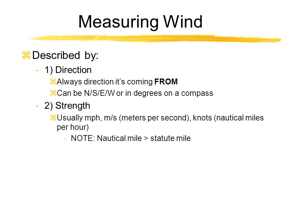 Measuring Wind zDescribed by: -1) Direction zAlways direction it's coming FROM zCan be N/S/E/W or in degrees on a compass -2) Strength zUsually mph, m