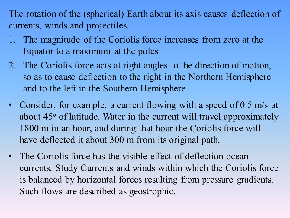The rotation of the (spherical) Earth about its axis causes deflection of currents, winds and projectiles.