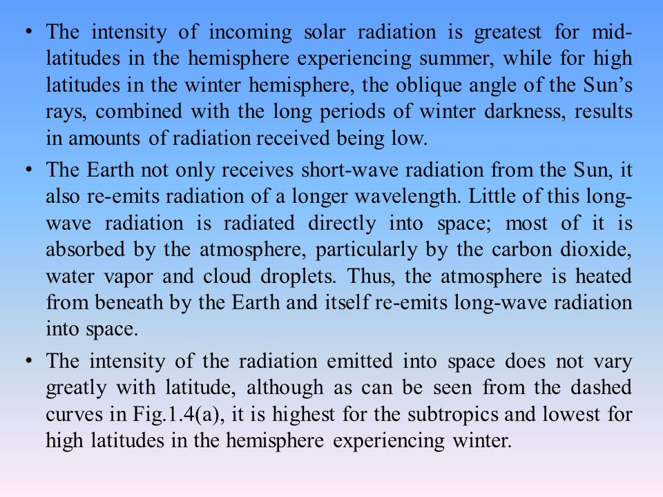 The intensity of incoming solar radiation is greatest for mid- latitudes in the hemisphere experiencing summer, while for high latitudes in the winter hemisphere, the oblique angle of the Sun's rays, combined with the long periods of winter darkness, results in amounts of radiation received being low.