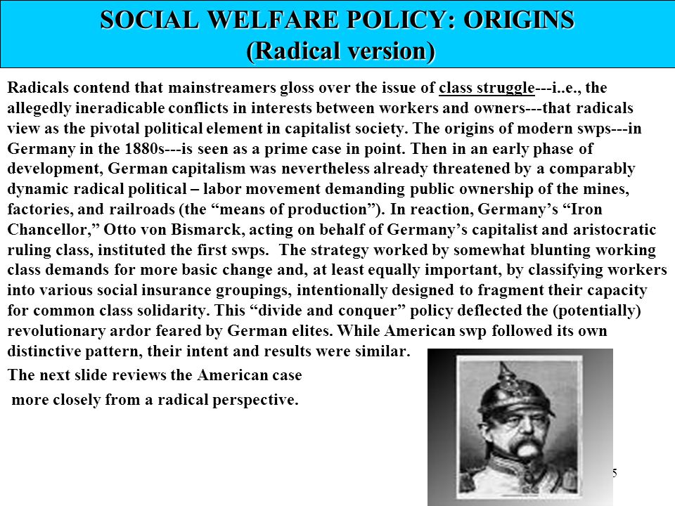 15 SOCIAL WELFARE POLICY: ORIGINS (Radical version) Radicals contend that mainstreamers gloss over the issue of class struggle---i..e., the allegedly