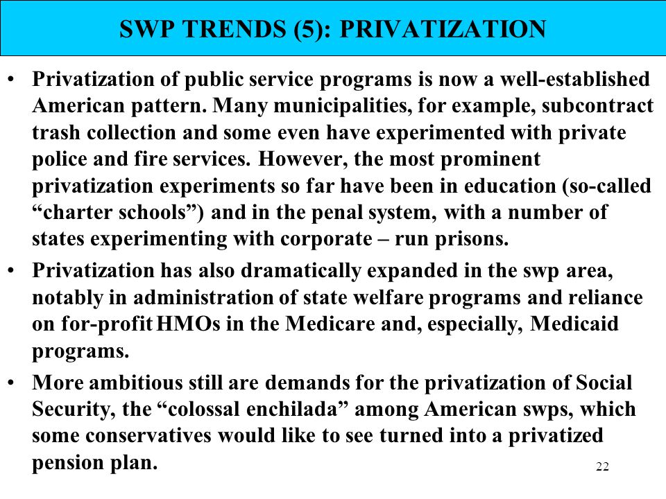 22 SWP TRENDS (5): PRIVATIZATION Privatization of public service programs is now a well-established American pattern. Many municipalities, for example