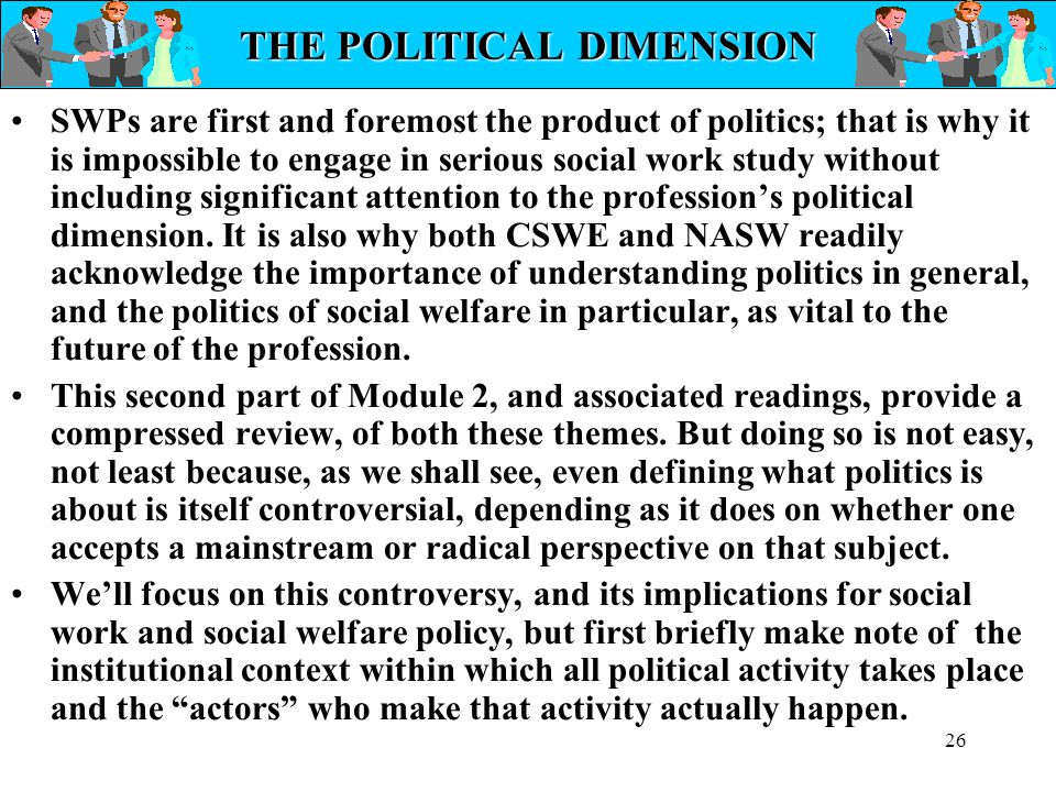 26 THE POLITICAL DIMENSION SWPs are first and foremost the product of politics; that is why it is impossible to engage in serious social work study wi