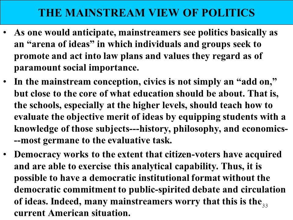 "33 THE MAINSTREAM VIEW OF POLITICS As one would anticipate, mainstreamers see politics basically as an ""arena of ideas"" in which individuals and group"