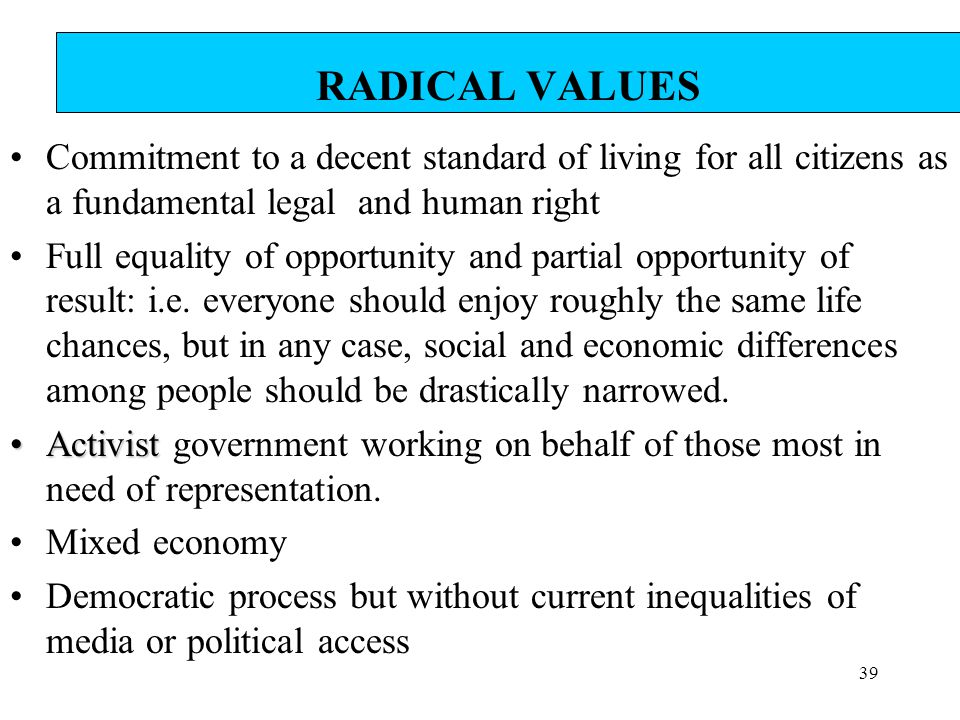39 RADICAL VALUES Commitment to a decent standard of living for all citizens as a fundamental legal and human right Full equality of opportunity and p