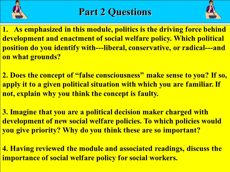 46 Part 2 Questions 1.As emphasized in this module, politics is the driving force behind development and enactment of social welfare policy. Which pol