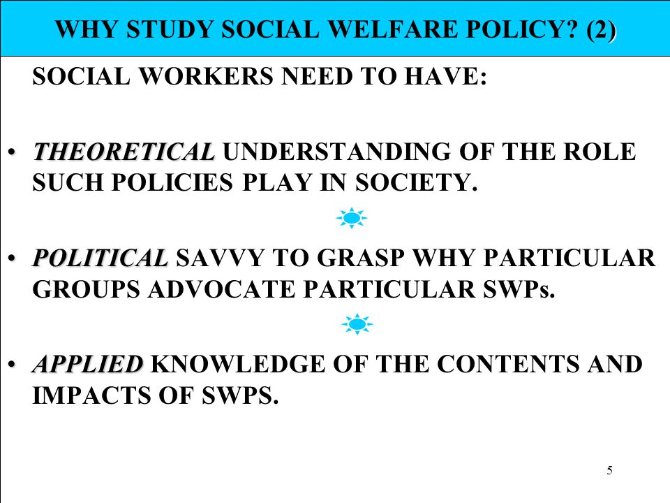 5 ) WHY STUDY SOCIAL WELFARE POLICY? (2) SOCIAL WORKERS NEED TO HAVE: THEORETICALTHEORETICAL UNDERSTANDING OF THE ROLE SUCH POLICIES PLAY IN SOCIETY.