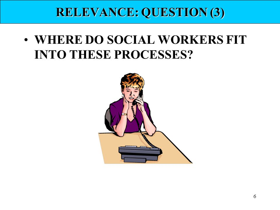 6 RELEVANCE: QUESTION (3) WHERE DO SOCIAL WORKERS FIT INTO THESE PROCESSES?