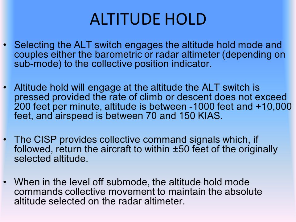Selecting the ALT switch engages the altitude hold mode and couples either the barometric or radar altimeter (depending on sub-mode) to the collective