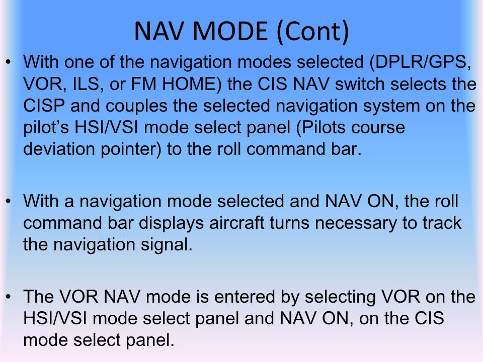 With one of the navigation modes selected (DPLR/GPS, VOR, ILS, or FM HOME) the CIS NAV switch selects the CISP and couples the selected navigation sys