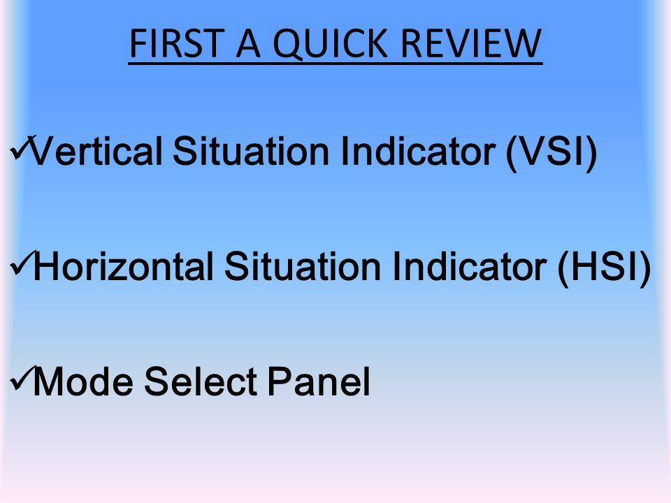 Vertical Situation Indicator (VSI) Horizontal Situation Indicator (HSI) Mode Select Panel FIRST A QUICK REVIEW