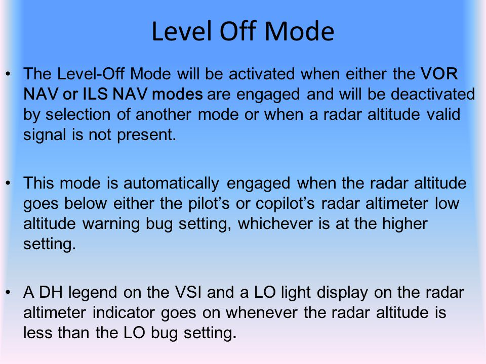 The Level-Off Mode will be activated when either the VOR NAV or ILS NAV modes are engaged and will be deactivated by selection of another mode or when