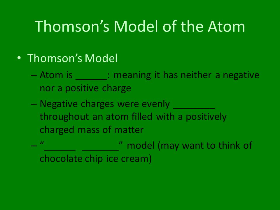 Thomson's Model of the Atom Thomson's Model – Atom is ______: meaning it has neither a negative nor a positive charge – Negative charges were evenly _