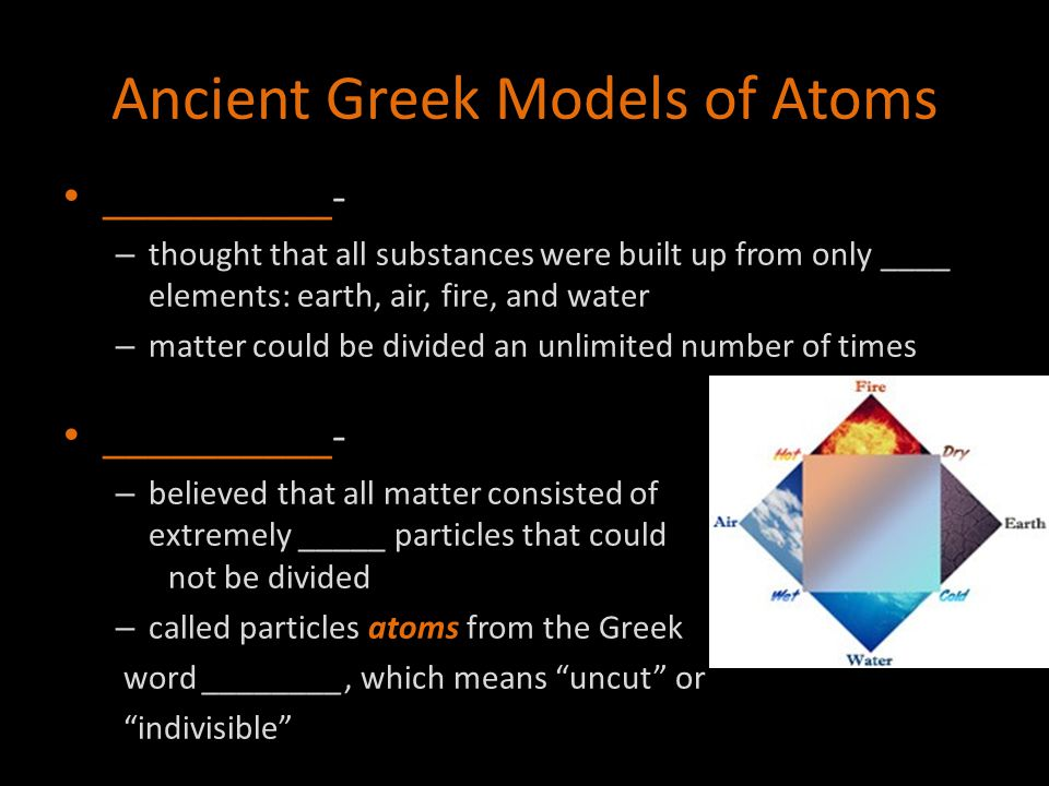 Ancient Greek Models of Atoms __________- – thought that all substances were built up from only ____ elements: earth, air, fire, and water – matter co