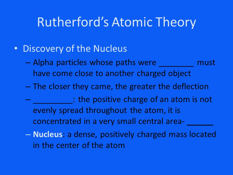 Rutherford's Atomic Theory Discovery of the Nucleus – Alpha particles whose paths were ________ must have come close to another charged object – The c