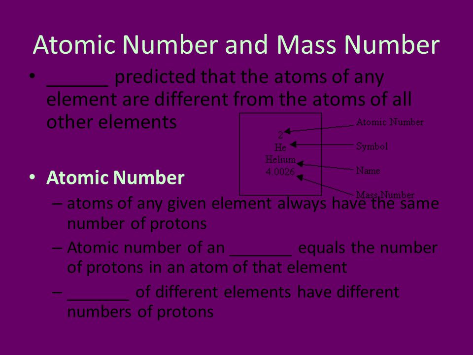 Atomic Number and Mass Number ______ predicted that the atoms of any element are different from the atoms of all other elements Atomic Number – atoms