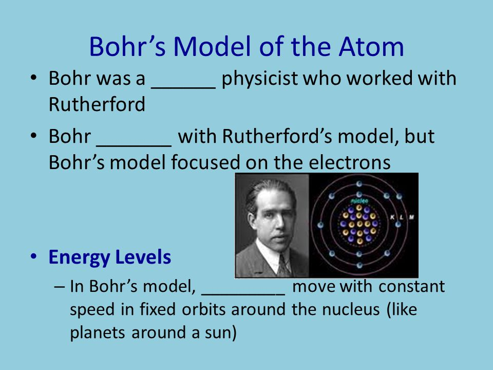 Bohr's Model of the Atom Bohr was a ______ physicist who worked with Rutherford Bohr _______ with Rutherford's model, but Bohr's model focused on the