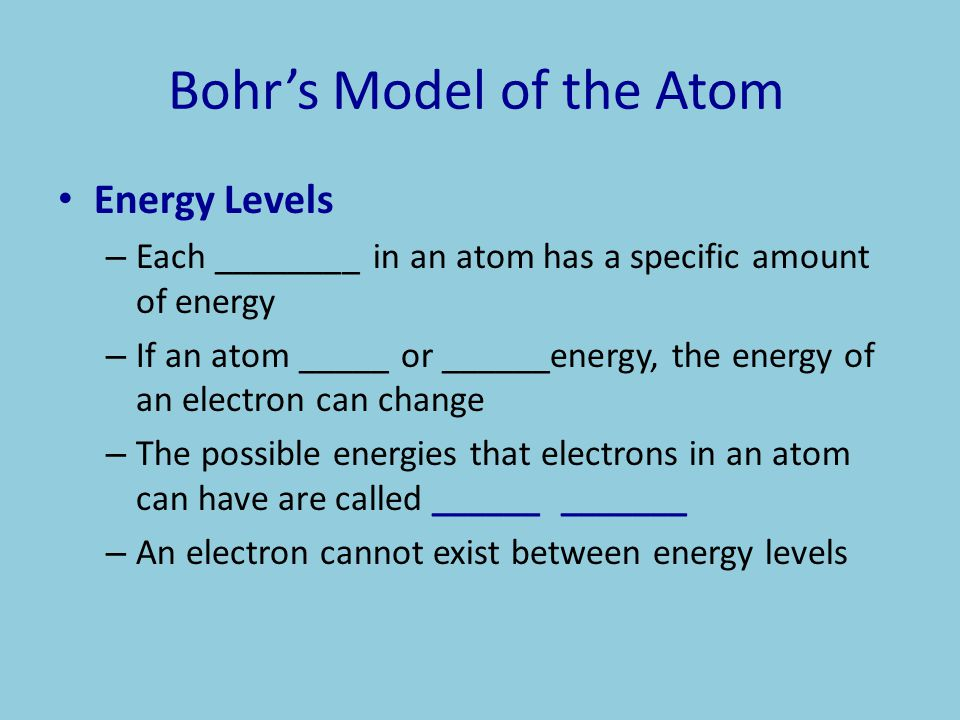 Bohr's Model of the Atom Energy Levels – Each ________ in an atom has a specific amount of energy – If an atom _____ or ______energy, the energy of an