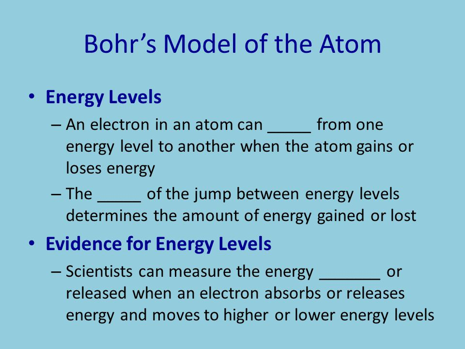 Bohr's Model of the Atom Energy Levels – An electron in an atom can _____ from one energy level to another when the atom gains or loses energy – The _