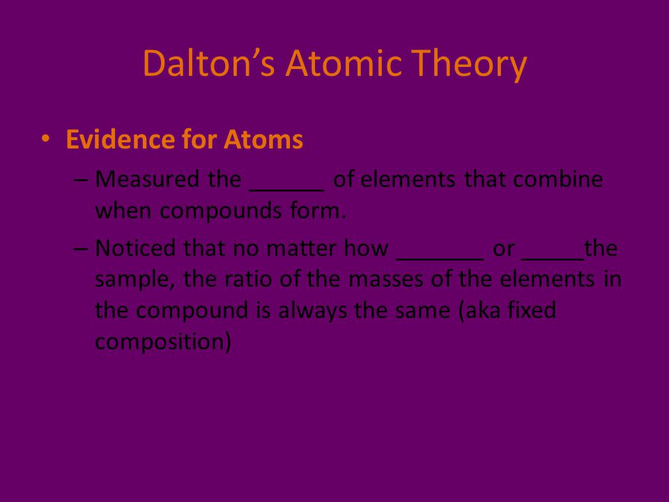 Dalton's Atomic Theory Evidence for Atoms – Measured the ______ of elements that combine when compounds form. – Noticed that no matter how _______ or
