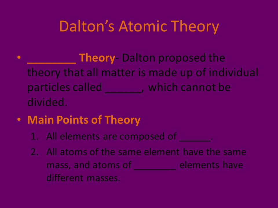 Dalton's Atomic Theory ________ Theory- Dalton proposed the theory that all matter is made up of individual particles called ______, which cannot be d