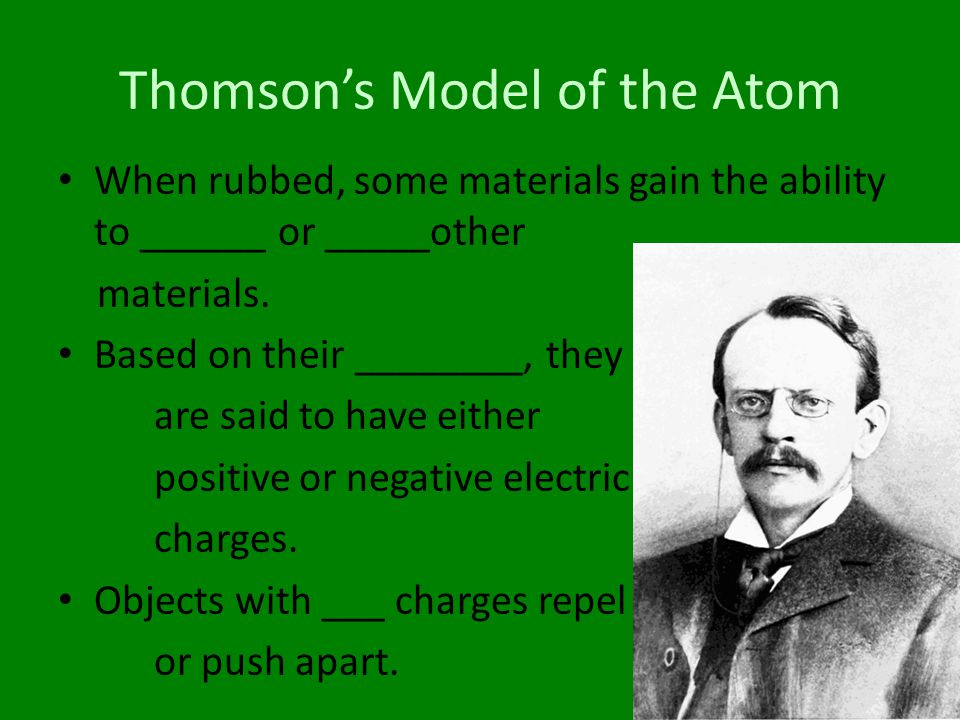 Thomson's Model of the Atom When rubbed, some materials gain the ability to ______ or _____other materials. Based on their ________, they are said to