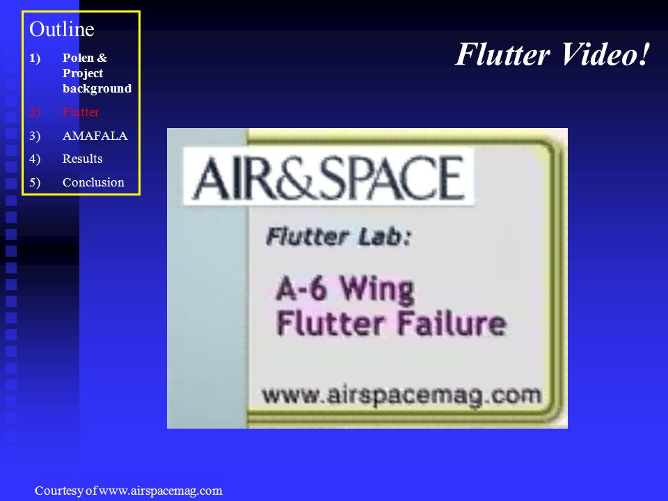 Flutter Video! Courtesy of www.airspacemag.com Outline 1)Polen & Project background 2)Flutter 3)AMAFALA 4)Results 5)Conclusion